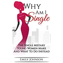 Why Am I Single: The Single Mistake Young Women Make And What To Do Instead
