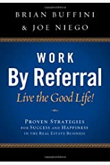 Work by Referral: Live the Good Life! Proven Strategies for Success and Happiness in the Real Estate Business Paperback