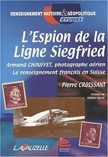 L'espion de la ligne Siegfried : Armand Chouffet, photographe aérien : le renseignement français en Suisse, Croissant, Pierre