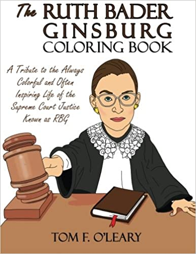 The Ruth Bader Ginsburg Coloring Book A Tribute To Always Colorful And Often Inspiring Life Of Supreme Court Justice Known As RBG Tom F OLeary