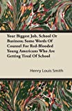 Your Biggest Job, School or Business; Some Words of Counsel for Red-Blooded Young Americans Who Are Getting Tired of School, Henry Louis Smith, 1446090469