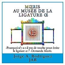 Mœris Au Musée De La Ligature Œ: -Pourquoi n'y a-t-il pas de touche pour écrire la ligature œ ? -Demanda Mœris. (French Edition)