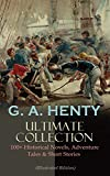 img - for G. A. HENTY Ultimate Collection: 100+ Historical Novels, Adventure Tales & Short Stories: The Dragon and The Raven, For the Temple, Under Drake's Flag, ... Redskin and Cowboy, Winning His Spurs... book / textbook / text book
