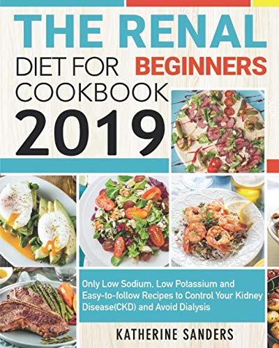 The Renal Diet Cookbook for Beginners 2019: Only Low Sodium, Low Potassium and Easy-to-follow Recipes to Control Your Kidney Disease(CKD) and Avoid - Renal Disease Kidney