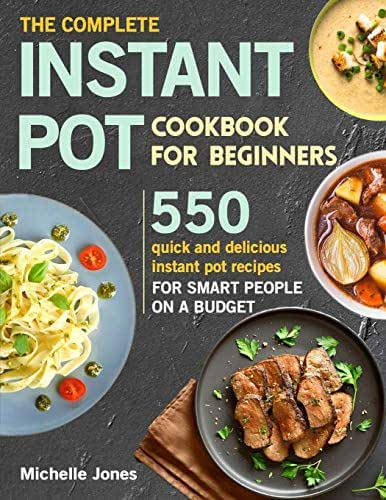 The Complete Instant Pot Cookbook for Beginners: 550 Quick and Delicious Instant Pot Recipes for Smart People on a Budget (pressure cooker recipes)