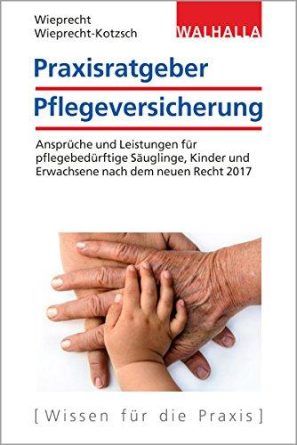 Price comparison product image Praxisratgeber Pflegeversicherung: Ansprüche und Leistungen für pflegebedürftige Säuglinge,  Kinder und Erwachsene nach dem neuen Recht 2017; Walhalla Rechtshilfen