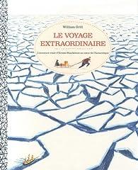 Le voyage extraordinaire : L'aventure vraie d'Ernest Shackleton au coeur de l'Antarctique par William Grill