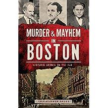 Murder & Mayhem in Boston: Historic Crimes in the Hub