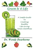 Green Is 4 Life: a Simple Guide to Creating Healthy Life-Giving Green Smoothies, Wendy Dearborne, 0615762697