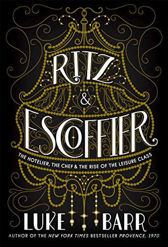 Ritz and Escoffier: The Hotelier, The Chef, and the Rise of the Leisure Class by Luke Barr