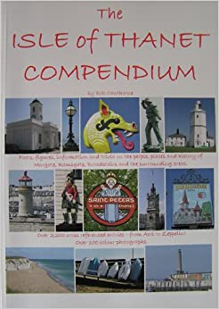 The Isle of Thanet Compendium: Facts, Figures, Information and Trivia on the People, Places and History of Margate, Ramsgate and Broadstairs and the Surrounding Areas