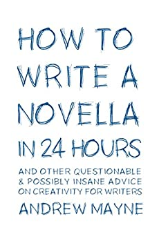 How to Write a Novella in 24 Hours: And other questionable & possibly insane advice on creativity for writers by [Mayne, Andrew]