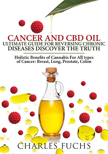 Cancer and CBD Oil Ultimate Guide For Reversing Chronic Diseases Discover The Truth: Holistic Benefits of Cannabis For All types of Cancer: Breast, Lung, Prostate, Colon (Best Cannabis Oil For Lung Cancer)