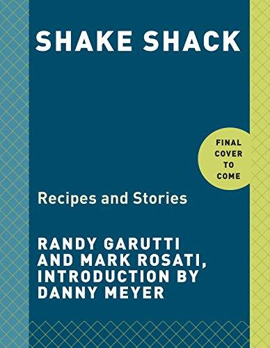 Shake Shack: Recipes and Stories by Randy Garutti, Mark Rosati, Dorothy Kalins