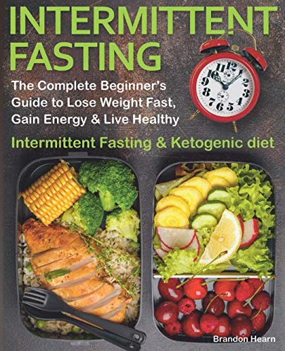 Intermittent Fasting: The Complete Beginner's Guide to Lose Weight Fast, Gain Energy & Live Healthy.  Intermittent Fasting and Ketogenic diet (Best Foods For Intermittent Fasting)