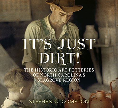It's Just Dirt! The Historic Art Potteries of North Carolina's Seagrove Region (America Through Time)