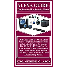 ALEXA GUIDE: The Secrets Of A Smarter Home!: 2018 Latest Guide On Alexa: A Sure Way To Exploring All The Functions & Potentials Of Alexa On Amazon Fire ... Fire TV Cube, iPhone... (English Edition)