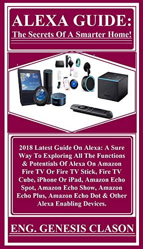 ALEXA GUIDE: The Secrets Of A Smarter Home!: 2018 Latest Guide On Alexa: A Sure Way To Exploring All The Functions & Potentials Of Alexa On Amazon Fire TV Or Fire TV Stick, Fire TV Cube, iPhone... (Thermostat Accessories)
