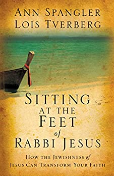 Sitting at the Feet of Rabbi Jesus: How the Jewishness of Jesus Can Transform Your Faith by [Spangler, Ann, Lois Tverberg]
