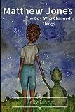 Matthew Jones: The Boy Who Changed Things (Volume 1)