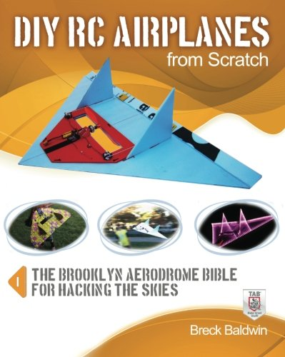 DIY RC Airplanes from Scratch: The Brooklyn Aerodrome Bible for Hacking the Skies (Rc Model Plans)
