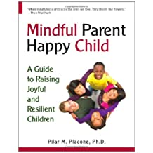 Mindful Parent, Happy Child: A Guide to Raising Joyful and Resilient Children