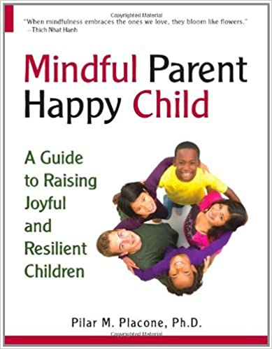 Mindful Parent Happy Child: A Guide To Raising Joyful and Resilient Children by Pilar Placone (2011-04-05)