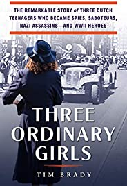 Three Ordinary Girls: The Remarkable Story of Three Dutch Teenagers Who Became Spies, Saboteurs, Nazi Assassin