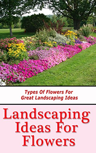 Landscaping Ideas For Flowers Types Of Flowers For Great