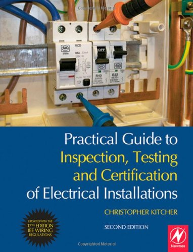 Practical Guide to Inspection, Testing and Certification of Electrical Installations, Second Edition: Conforms to 17th Edition IEE Wiring Regulations (BS 7671:2008) and Part P of Building Regulations (The Electricians Guide To Inspection And Testing)