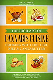 The High Art of Cannabis Cuisine - Cooking with THC, CBD, Kief & Cannabutter: Recipes for Lunch, Dinner, B