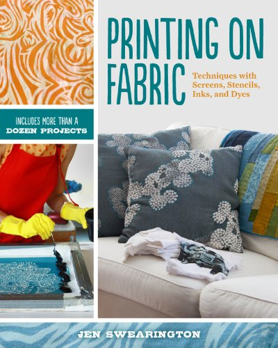Printing on Fabric: Techniques with Screens, Stencils, Inks, and Dyes by Swearington, Jen