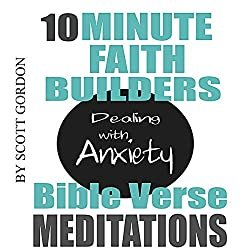 10 Minute Faith Builders: Bible Verse Meditations: Dealing with Anxiety