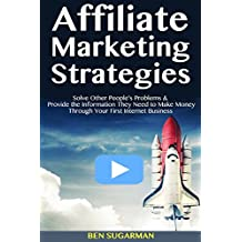 Affiliate Marketing Strategies: Solve Other People's Problems & Provide the Information They Need to Make Money Through Your First Internet Business