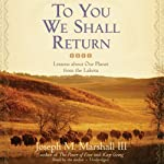 To You We Shall Return: Lessons about Our Planet from the Lakota | Joseph M. Marshall