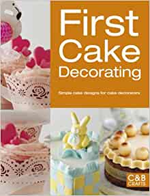 Cake Decorating Made Easy Book : First Cake Decorating: Simple Cake Designs for Beginners (First Crafts): Collins & Brown ...