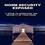 Home Security Exposed: A Guide to Improving the Security of Your Home | Anthony Ekanem