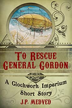 To Rescue General Gordon (a steampunk short story) (Clockwork Imperium Book 1) by [Medved, J.P.]