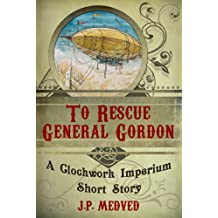 To Rescue General Gordon (a steampunk short story) (Clockwork Imperium Book 1)