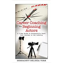 Career Coaching for Beginning Actors: A 3-Day Guide to Successfully Start Your Journey in the Industry (ACTING, ACTING BOOKS, ACTING TRAINING, ACTING TIPS, ... IN HOLLYWOOD, HOW TO BECOME AN ACTOR)