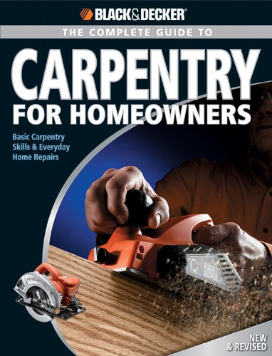 Black & Decker The Complete Guide to Carpentry for Homeowners: Basic Carpentry Skills & Everyday Home Repairs (Black & Decker Complete Guide)