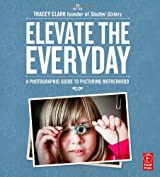Elevate the Everyday: A Photographic Guide to Picturing Motherhood