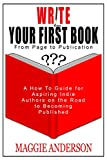 Write Your First Book - From Page to Publication: A How to Guide for Aspiring Indie Authors On the Road to Becoming Published