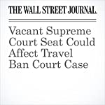 Vacant Supreme Court Seat Could Affect Travel Ban Court Case | Devlin Barrett,Brent Kendall