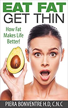 Eat Fat, Get Thin: How Fat Makes Life Better! by [Bonventre, Piera]