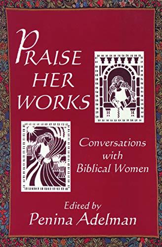 Praise Her Works: Conversations with Biblical Women Penina Adelman
