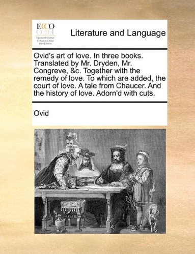 Read Online Ovid's art of love. In three books. Translated by Mr. Dryden, Mr. Congreve, &c. Together with the remedy of love. To which are added, the court of ... And the history of love. Adorn'd with cuts. PDF