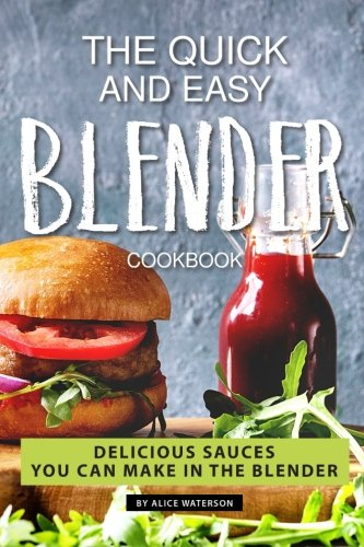 The Quick and Easy Blender Cookbook: Delicious Sauces You Can Make in The Blender by Alice Waterson