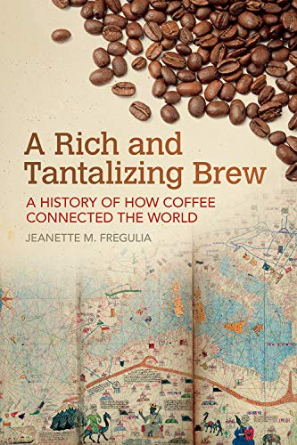 A Rich and Tantalizing Brew: A History of How Coffee Connected the World (Food and Foodways) by Jeanette M. Fregulia