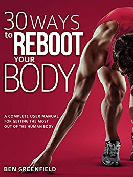 30 Ways to Reboot Your Body: A Complete User Manual for Getting the Most Out of the Human Body by [Greenfield, Ben]
